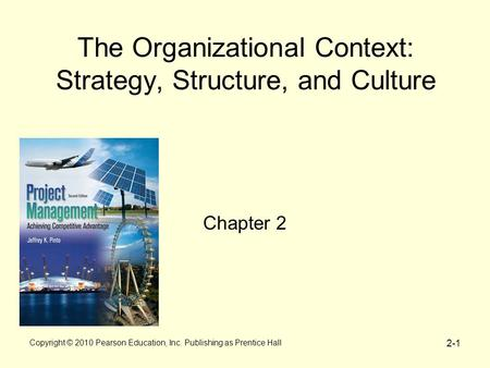 Copyright © 2010 Pearson Education, Inc. Publishing as Prentice Hall 2-1 The Organizational Context: Strategy, Structure, and Culture Chapter 2.