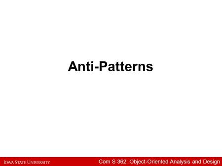 Com S 362: Object-Oriented Analysis and Design Anti-Patterns.