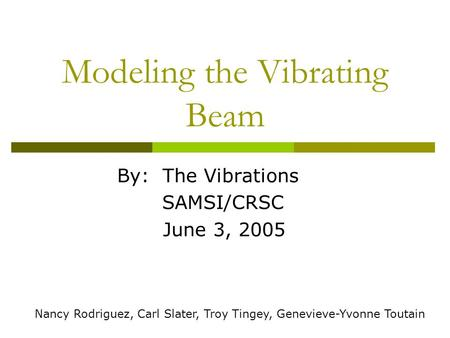 Modeling the Vibrating Beam By: The Vibrations SAMSI/CRSC June 3, 2005 Nancy Rodriguez, Carl Slater, Troy Tingey, Genevieve-Yvonne Toutain.