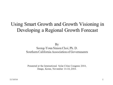 11/16/041 Using Smart Growth and Growth Visioning in Developing a Regional Growth Forecast By Seong-Youn Simon Choi, Ph. D. Southern California Association.