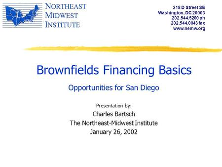 Brownfields Financing Basics Opportunities for San Diego Presentation by: Charles Bartsch The Northeast-Midwest Institute January 26, 2002 218 D Street.