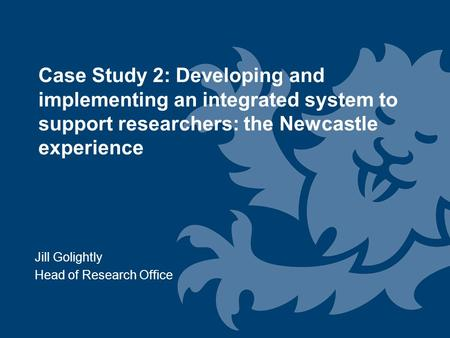 Jill Golightly Head of Research Office Case Study 2: Developing and implementing an integrated system to support researchers: the Newcastle experience.