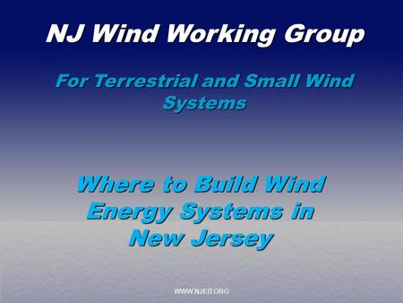 WWW.NJEIT.ORG NJ Wind Working Group For Terrestrial and Small Wind Systems Where to Build Wind Energy Systems in New Jersey.