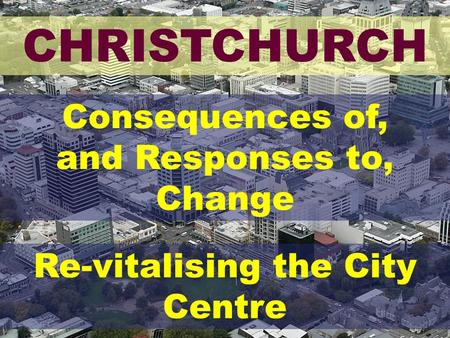 CHRISTCHURCH Consequences of, and Responses to, Change Re-vitalising the City Centre.