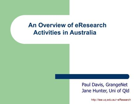 An Overview of eResearch Activities in Australia Paul Davis, GrangeNet Jane Hunter, Uni of Qld.