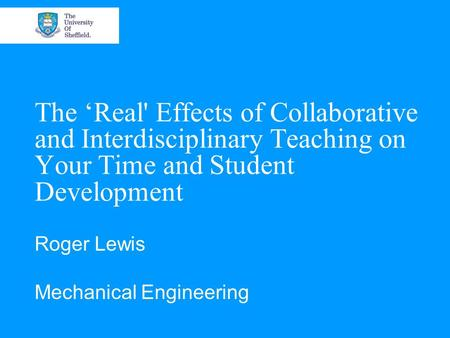 The 'Real' Effects of Collaborative and Interdisciplinary Teaching on Your Time and Student Development Roger Lewis Mechanical Engineering.