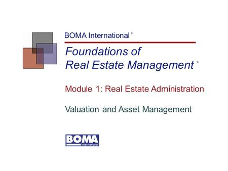 Foundations of Real Estate Management BOMA International ® Module 1: Real Estate Administration Valuation and Asset Management ®