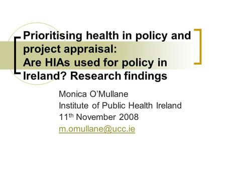 Prioritising health in policy and project appraisal: Are HIAs used for policy in Ireland? Research findings Monica O'Mullane Institute of Public Health.