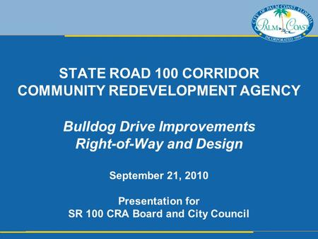 STATE ROAD 100 CORRIDOR COMMUNITY REDEVELOPMENT AGENCY Bulldog Drive Improvements Right-of-Way and Design September 21, 2010 Presentation for SR 100 CRA.