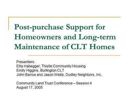 Post-purchase Support for Homeowners and Long-term Maintenance of CLT Homes Presenters: Etta Habegger, Thistle Community Housing Emily Higgins, Burlington.