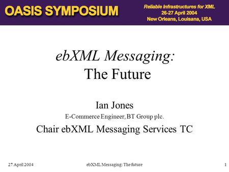 27 April 2004ebXML Messaging: The future1 ebXML Messaging: The Future Ian Jones E-Commerce Engineer, BT Group plc. Chair ebXML Messaging Services TC.