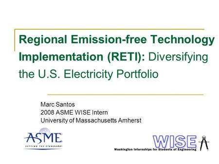 Regional Emission-free Technology Implementation (RETI): Diversifying the U.S. Electricity Portfolio Marc Santos 2008 ASME WISE Intern University of Massachusetts.