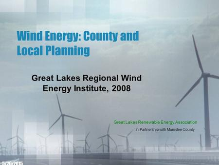 Wind Energy: County and Local Planning Great Lakes Regional Wind Energy Institute, 2008 5/20/2015 Great Lakes Renewable Energy Association In Partnership.