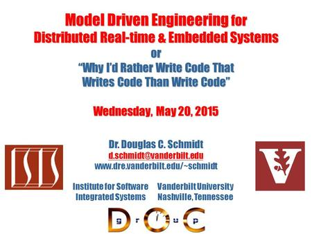 "Model <strong>Driven</strong> Engineering for Distributed Real-time & Embedded Systems or ""Why I'd Rather Write Code That Writes Code Than Write Code"" Wednesday, May 20,"