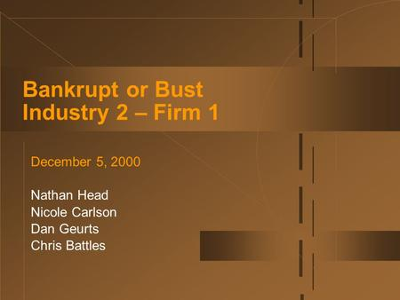 Bankrupt or Bust Industry 2 – Firm 1 December 5, 2000 Nathan Head Nicole Carlson Dan Geurts Chris Battles.