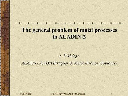 2/06/2004ALADIN Workshop, Innsbruck1 The general problem of moist processes in ALADIN-2 J.-F. Geleyn ALADIN-2/CHMI (Prague) & Météo-France (Toulouse)