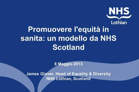 Promuovere l'equità in sanita: un modello da NHS Scotland 8 Maggio 2013 James Glover, Head of Equality & Diversity NHS Lothian, Scotland.