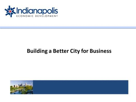 Building a Better City for Business. What is IEDI's focus? Indianapolis Economic Development, Inc. JOBS! 1.Retain 2.Create 3.Attract.