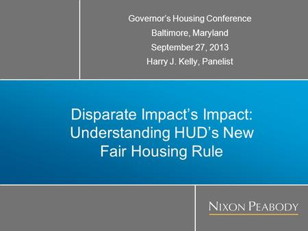 Disparate Impact's Impact: Understanding HUD's New Fair Housing Rule Governor's Housing Conference Baltimore, Maryland September 27, 2013 Harry J. Kelly,
