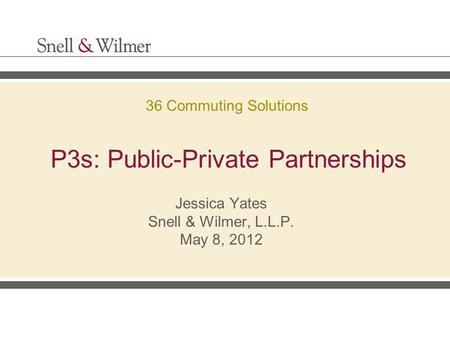 P3s: Public-Private Partnerships Jessica Yates Snell & Wilmer, L.L.P. May 8, 2012 36 Commuting Solutions.