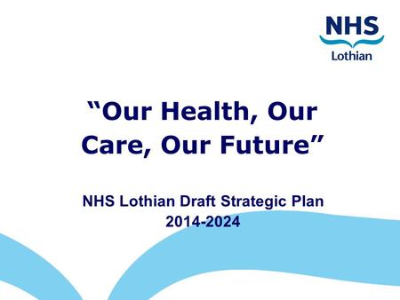 """Our Health, Our Care, Our Future"" NHS Lothian Draft Strategic Plan 2014-2024."