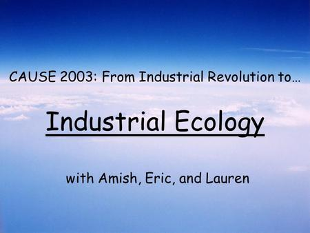 CAUSE 2003: From Industrial Revolution to… Industrial Ecology with Amish, Eric, and Lauren.