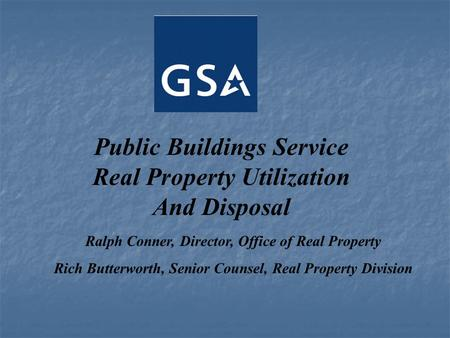 Public Buildings Service Real Property Utilization And Disposal Ralph Conner, Director, Office of Real Property Rich Butterworth, Senior Counsel, Real.