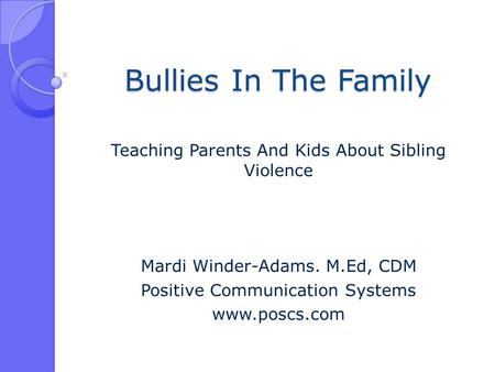 Bullies In The Family Teaching Parents And Kids About Sibling Violence Mardi Winder-Adams. M.Ed, CDM Positive Communication Systems www.poscs.com.