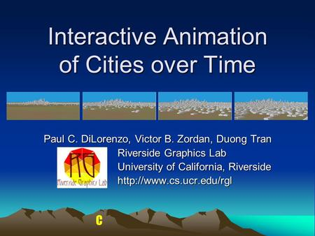 C Interactive Animation of Cities over Time Paul C. DiLorenzo, Victor B. Zordan, Duong Tran Riverside Graphics Lab University of California, Riverside.