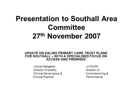 Presentation to Southall Area Committee 27 th November 2007 UPDATE ON EALING PRIMARY CARE TRUST PLANS FOR SOUTHALL – WITH A SPECIALISED FOCUS ON ACCESS.
