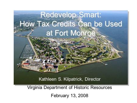 Redevelop Smart: How Tax Credits Can be Used at Fort Monroe Kathleen S. Kilpatrick, Director Virginia Department of Historic Resources February 13, 2008.