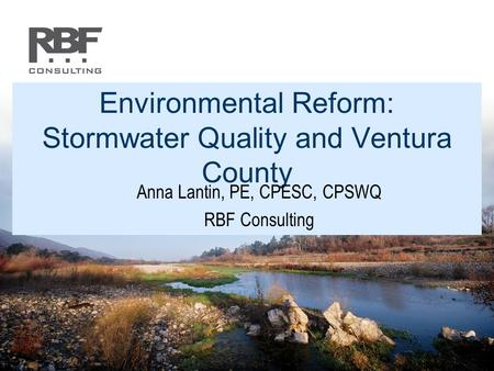 Environmental Reform: Stormwater Quality and Ventura County Anna Lantin, PE, CPESC, CPSWQ RBF Consulting.