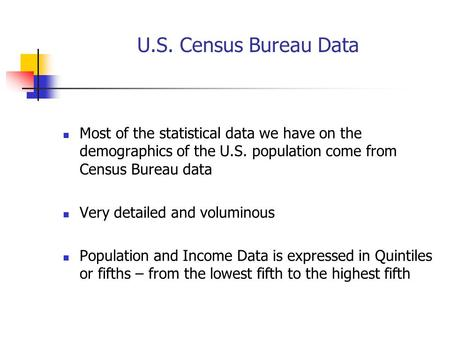U.S. Census Bureau Data Most of the statistical data we have on the demographics of the U.S. population come from Census Bureau data Very detailed and.