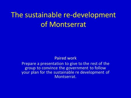 The sustainable re-development of Montserrat Paired work Prepare a presentation to give to the rest of the group to convince the government to follow your.