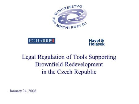 Legal Regulation of Tools Supporting Brownfield Redevelopment in the Czech Republic January 24, 2006.