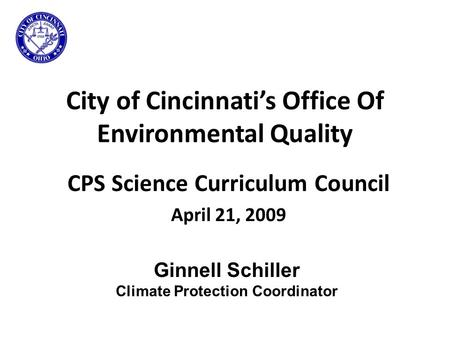 City of Cincinnati's Office Of Environmental Quality CPS Science Curriculum Council April 21, 2009 Ginnell Schiller Climate Protection Coordinator.