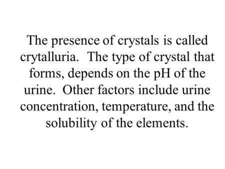 The presence of crystals is called crytalluria. The type of crystal that forms, depends on the pH of the urine. Other factors include urine concentration,