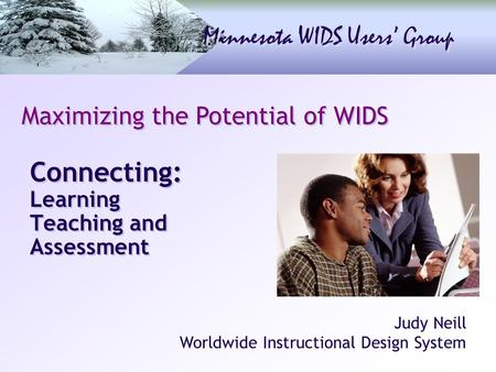 Minnesota WIDS Users' Group Connecting: Learning Teaching and Assessment Maximizing the Potential of WIDS Judy Neill Worldwide Instructional Design System.