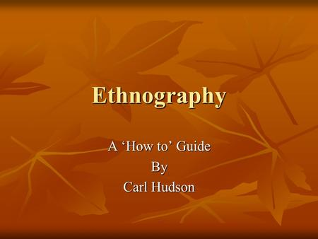 Ethnography A 'How to' Guide By Carl Hudson Outline Introduction Introduction What is Ethnography? What is Ethnography? Who invented it? Who invented.