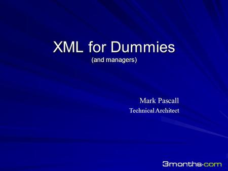 XML for Dummies (and managers) Mark Pascall Technical Architect.