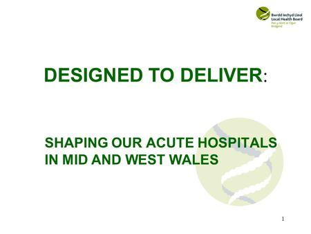 1 DESIGNED TO DELIVER : SHAPING OUR ACUTE HOSPITALS IN MID AND WEST WALES.