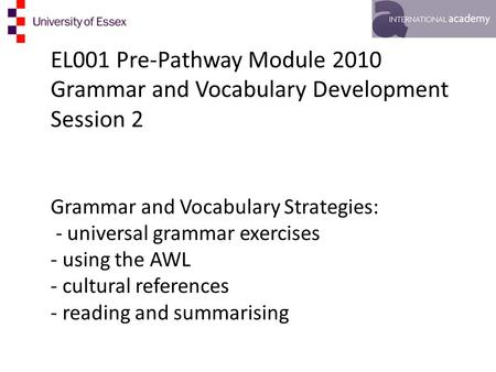 EL001 Pre-Pathway Module 2010 Grammar and Vocabulary Development Session 2 Grammar and Vocabulary Strategies: - universal grammar exercises - using the.