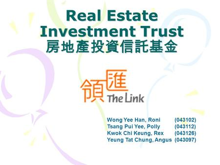 Real Estate Investment Trust 房地產投資信託基金 Wong Yee Han, Roni (043102) Tsang Pui Yee, Polly (043112) Kwok Chi Keung, Rex (043126) Yeung Tat Chung, Angus (043097)