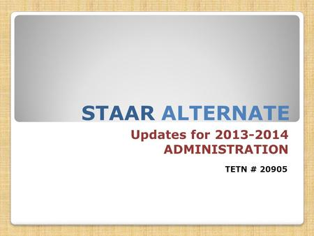 STAAR ALTERNATE Updates for 2013-2014 ADMINISTRATION TETN # 20905.