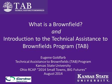 What is a Brownfield? and Introduction to the Technical Assistance to Brownfields Program (TAB) Eugene Goldfarb Technical Assistance to Brownfields (TAB)