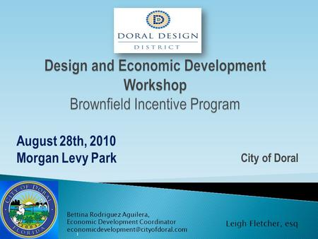 City of Doral August 28th, 2010 Morgan Levy Park 1 Bettina Rodriguez Aguilera, Economic Development Coordinator Leigh.