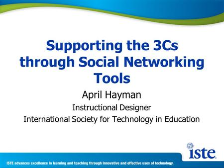 Supporting the 3Cs through Social Networking Tools April Hayman Instructional Designer International Society for Technology in Education.