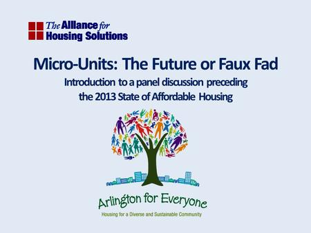 Micro-Units: The Future or Faux Fad Introduction to a panel discussion preceding the 2013 State of Affordable Housing.