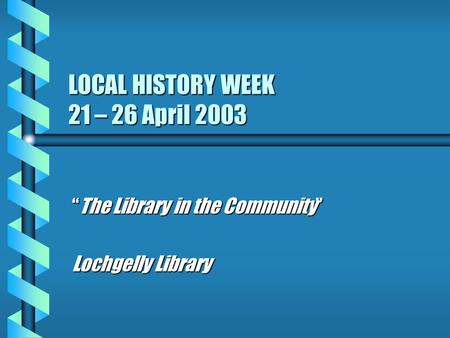 "LOCAL HISTORY WEEK 21 – 26 April 2003 ""The Library in the Community"" Lochgelly Library."