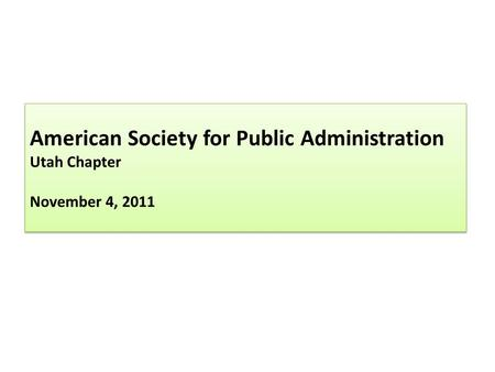 American Society for Public Administration Utah Chapter November 4, 2011.